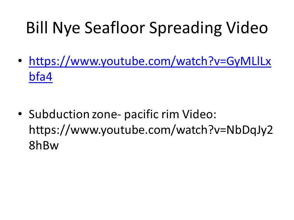 Bill Nye Seafloor Spreading Video https://www.youtube.com/watch?v=GyMLlLx bfa4 https://www.youtube.com/watch?v=GyMLlLx bfa4 Subduction zone- pacific r
