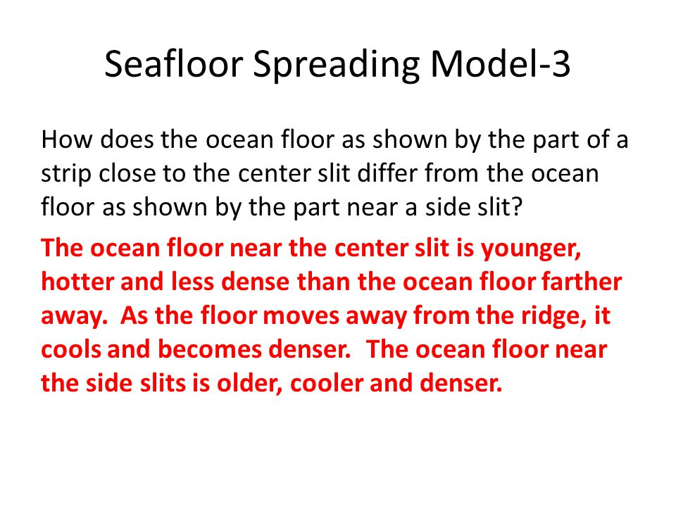 Seafloor Spreading Model-3 How does the ocean floor as shown by the part of a strip close to the center slit differ from the ocean floor as shown by t