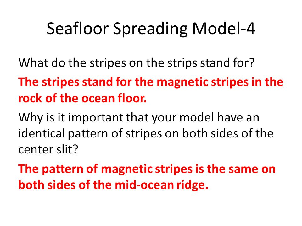 Seafloor Spreading Model-4 What do the stripes on the strips stand for? The stripes stand for the magnetic stripes in the rock of the ocean floor. Why