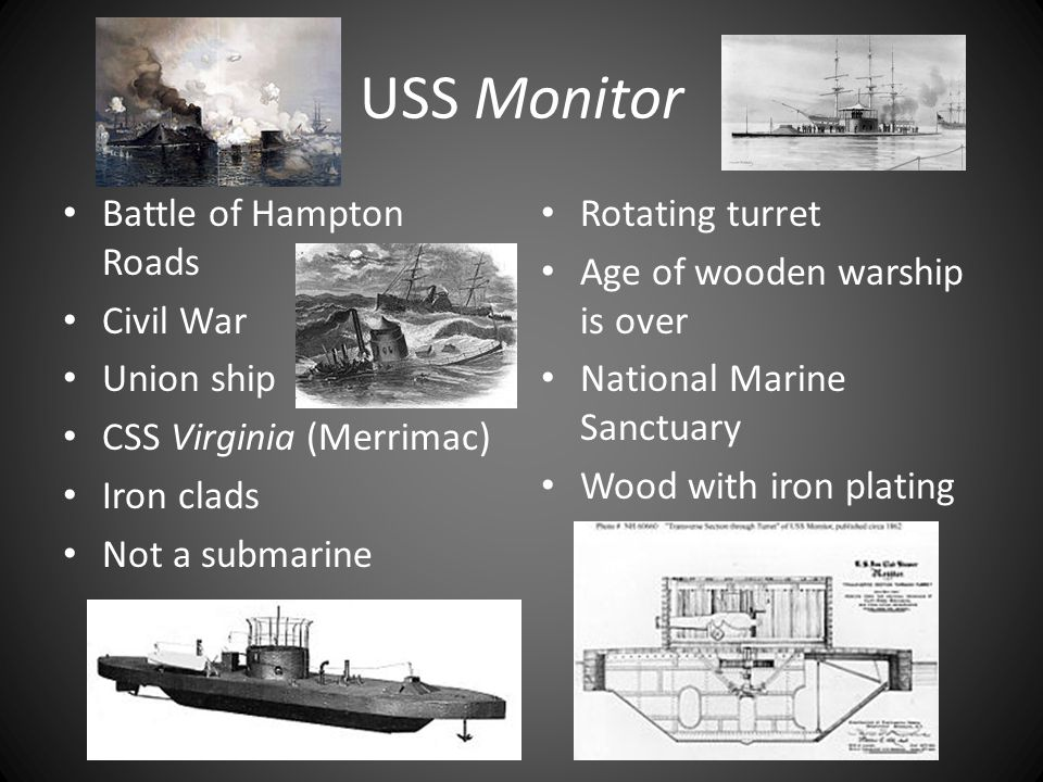 USS Monitor Battle of Hampton Roads Civil War Union ship CSS Virginia (Merrimac) Iron clads Not a submarine Rotating turret Age of wooden warship is over National Marine Sanctuary Wood with iron plating
