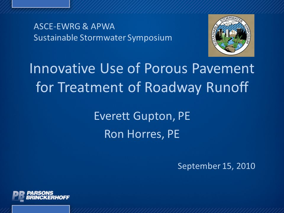 Innovative Use of Porous Pavement for Treatment of Roadway Runoff Everett Gupton, PE Ron Horres, PE ASCE-EWRG & APWA Sustainable Stormwater Symposium September 15, 2010