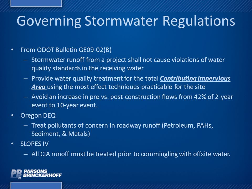 Governing Stormwater Regulations From ODOT Bulletin GE09-02(B) – Stormwater runoff from a project shall not cause violations of water quality standards in the receiving water – Provide water quality treatment for the total Contributing Impervious Area using the most effect techniques practicable for the site – Avoid an increase in pre vs.