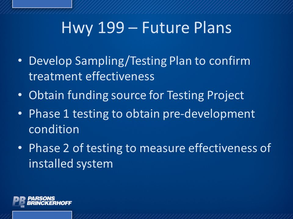 Hwy 199 – Future Plans Develop Sampling/Testing Plan to confirm treatment effectiveness Obtain funding source for Testing Project Phase 1 testing to o