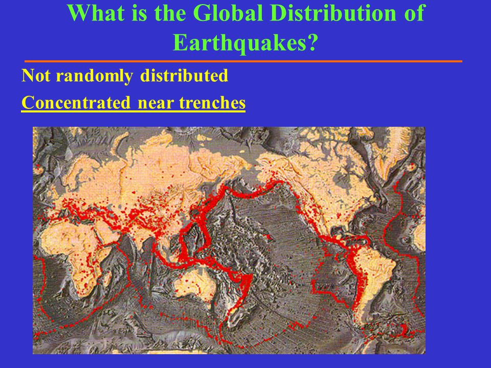 What is the Global Distribution of Earthquakes? Not randomly distributed Concentrated near trenches