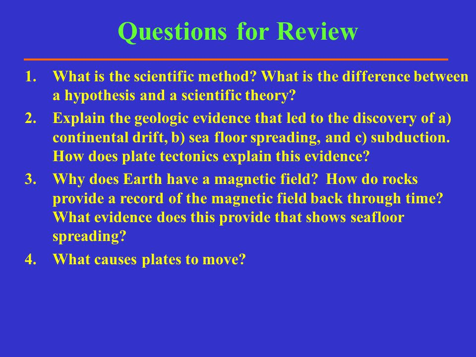 1.What is the scientific method? What is the difference between a hypothesis and a scientific theory? 2.Explain the geologic evidence that led to the
