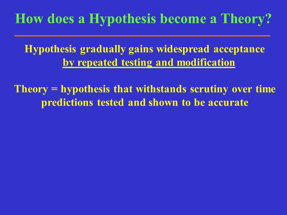 How does a Hypothesis become a Theory? Hypothesis gradually gains widespread acceptance by repeated testing and modification Theory = hypothesis that
