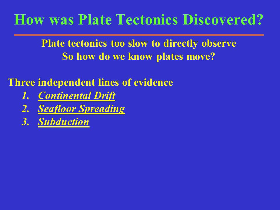 How was Plate Tectonics Discovered? Plate tectonics too slow to directly observe So how do we know plates move? Three independent lines of evidence 1.