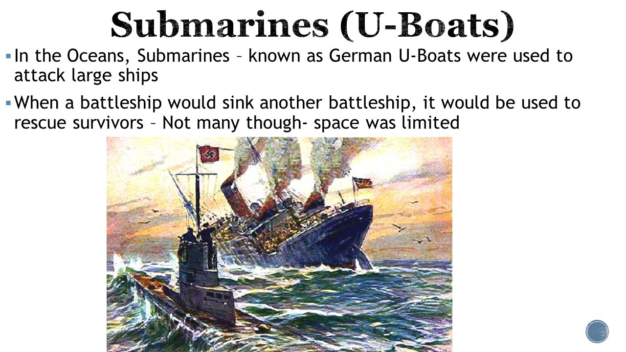  In the Oceans, Submarines – known as German U-Boats were used to attack large ships  When a battleship would sink another battleship, it would be u