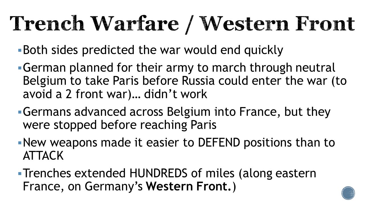  Both sides predicted the war would end quickly  German planned for their army to march through neutral Belgium to take Paris before Russia could enter the war (to avoid a 2 front war)… didn't work  Germans advanced across Belgium into France, but they were stopped before reaching Paris  New weapons made it easier to DEFEND positions than to ATTACK  Trenches extended HUNDREDS of miles (along eastern France, on Germany's Western Front.)