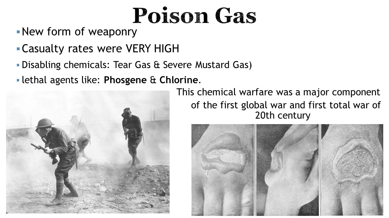  New form of weaponry  Casualty rates were VERY HIGH  Disabling chemicals: Tear Gas & Severe Mustard Gas)  lethal agents like: Phosgene & Chlorine.