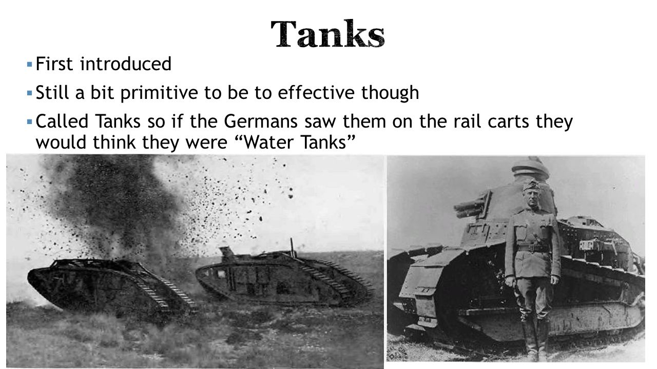  First introduced  Still a bit primitive to be to effective though  Called Tanks so if the Germans saw them on the rail carts they would think they were Water Tanks