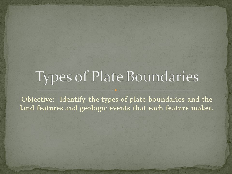Objective: Identify the types of plate boundaries and the land features and geologic events that each feature makes.