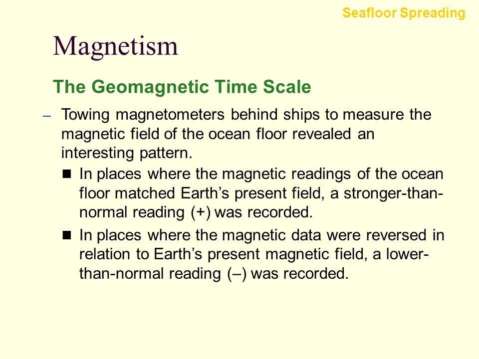 Magnetism Seafloor Spreading The Geomagnetic Time Scale  Studies of continental basalt flows in the early 1960s revealed a pattern of magnetic revers