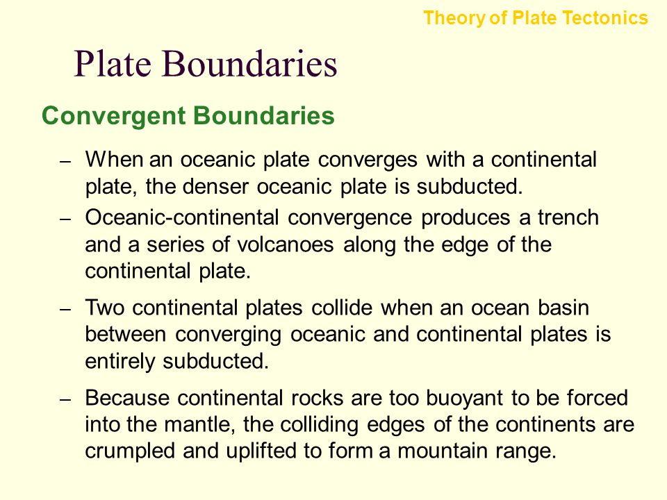 Plate Boundaries Convergent Boundaries Theory of Plate Tectonics – Subduction occurs when one of the two converging plates descends beneath the other.