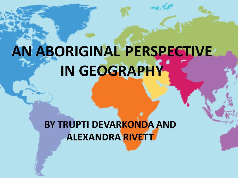 AN ABORIGINAL PERSPECTIVE IN GEOGRAPHY BY TRUPTI DEVARKONDA AND ALEXANDRA RIVETT