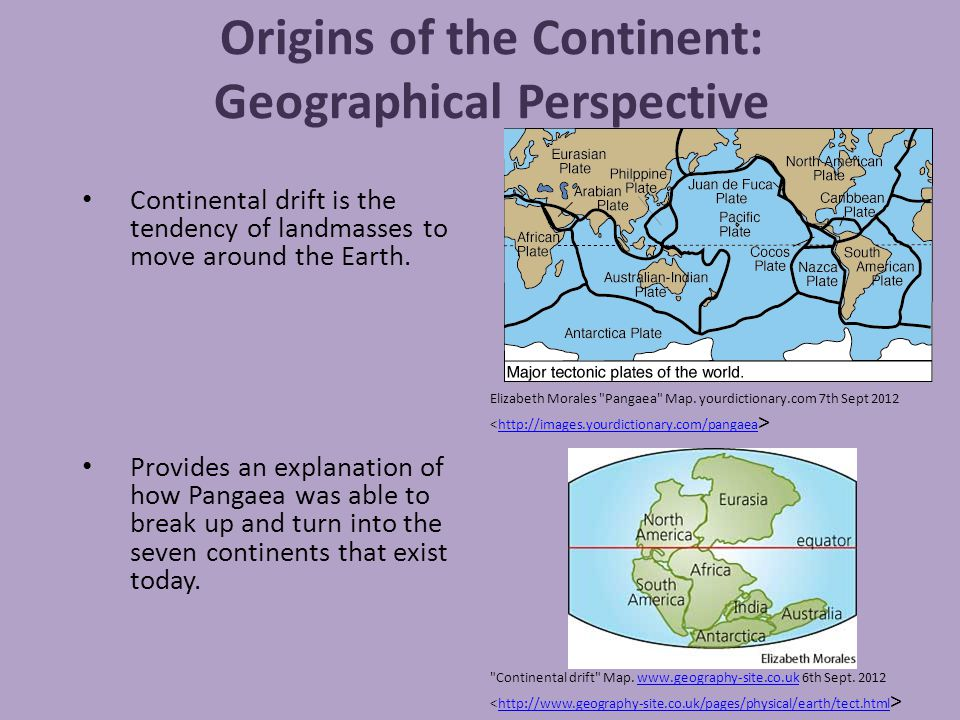 Origins of the Continent: Geographical Perspective Continental drift is the tendency of landmasses to move around the Earth. Provides an explanation o