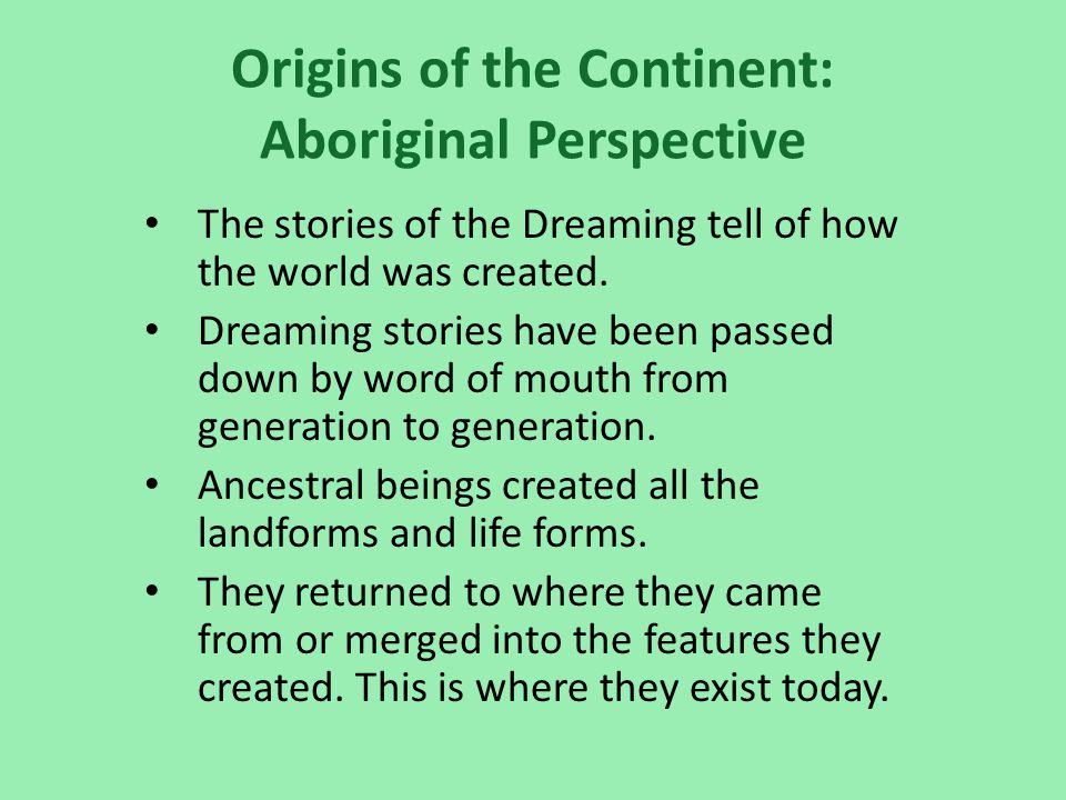 Origins of the Continent: Aboriginal Perspective The stories of the Dreaming tell of how the world was created.