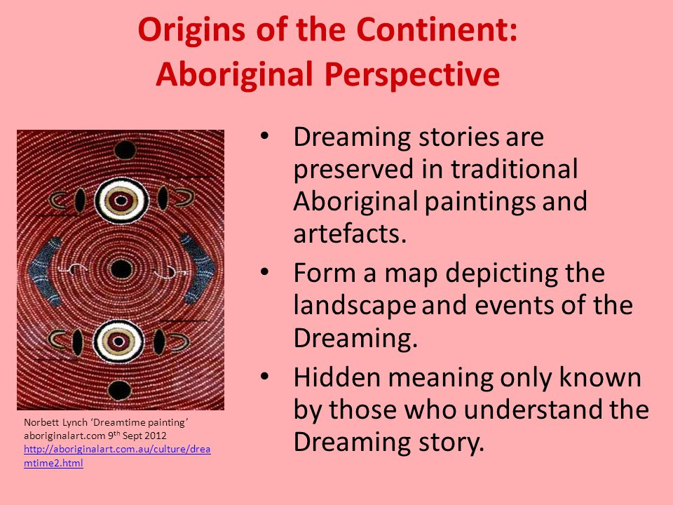 Origins of the Continent: Aboriginal Perspective Dreaming stories are preserved in traditional Aboriginal paintings and artefacts. Form a map depictin