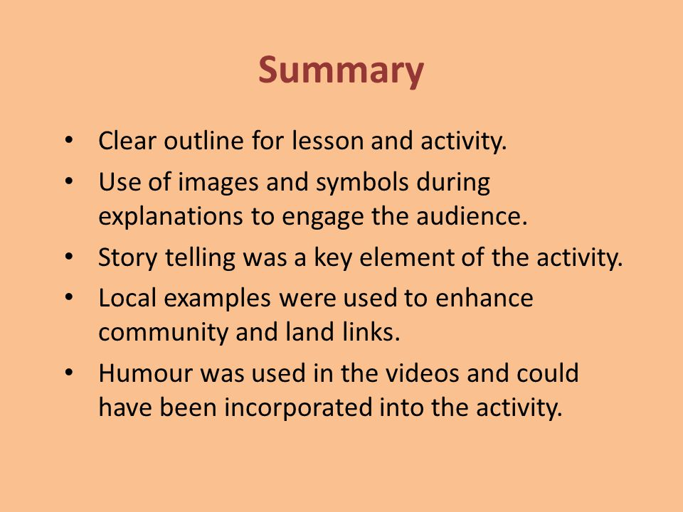 Summary Clear outline for lesson and activity. Use of images and symbols during explanations to engage the audience. Story telling was a key element o
