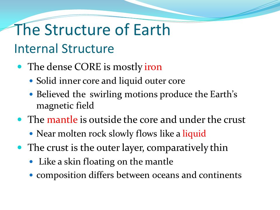 The Structure of Earth Internal Structure The dense CORE is mostly iron Solid inner core and liquid outer core Believed the swirling motions produce the Earth's magnetic field The mantle is outside the core and under the crust Near molten rock slowly flows like a liquid The crust is the outer layer, comparatively thin Like a skin floating on the mantle composition differs between oceans and continents