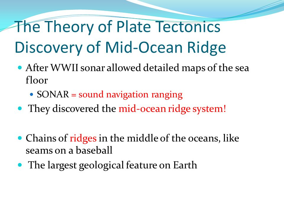 The Theory of Plate Tectonics Discovery of Mid-Ocean Ridge After WWII sonar allowed detailed maps of the sea floor SONAR = sound navigation ranging They discovered the mid-ocean ridge system.