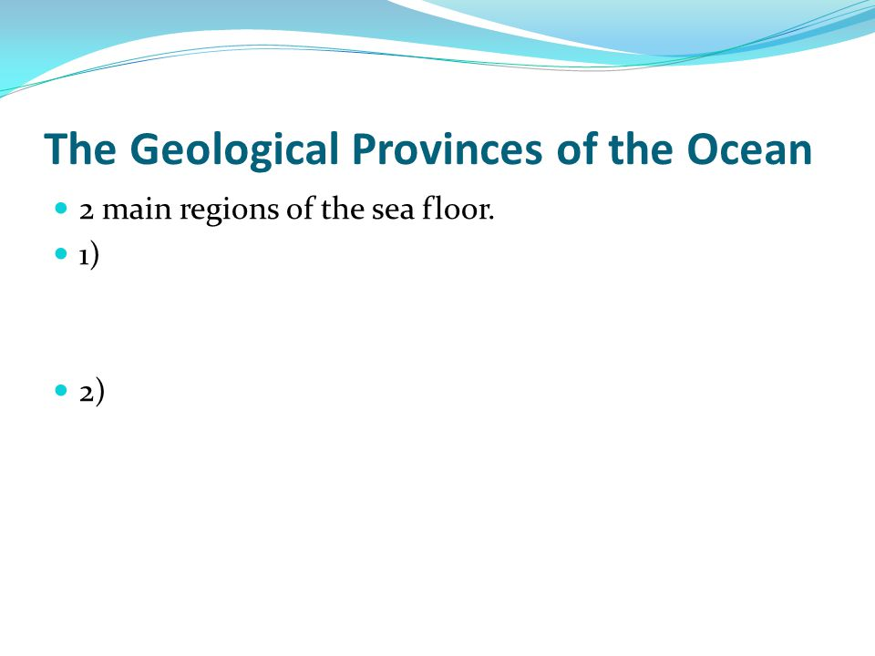 The Geological Provinces of the Ocean 2 main regions of the sea floor. 1) 2)