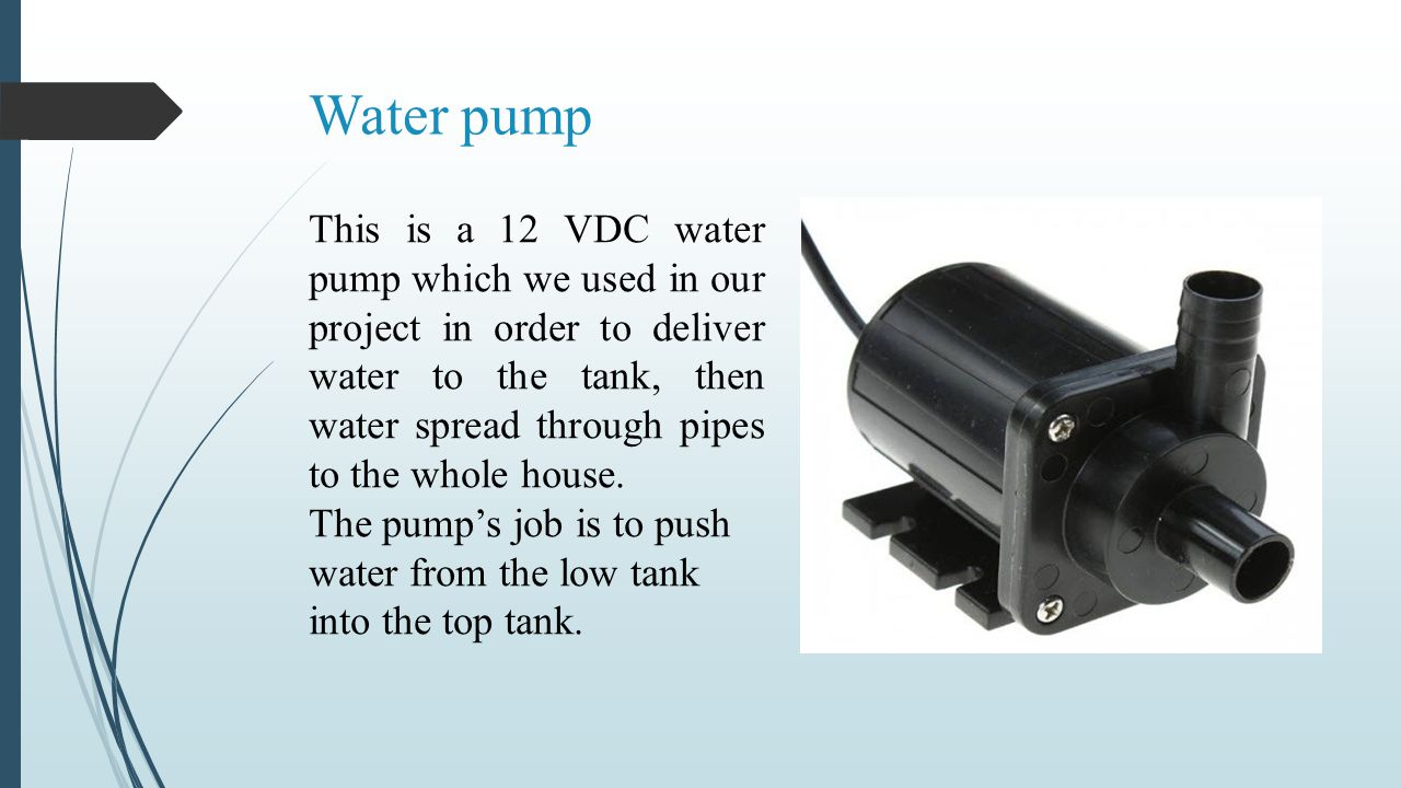 Water pump This is a 12 VDC water pump which we used in our project in order to deliver water to the tank, then water spread through pipes to the whol