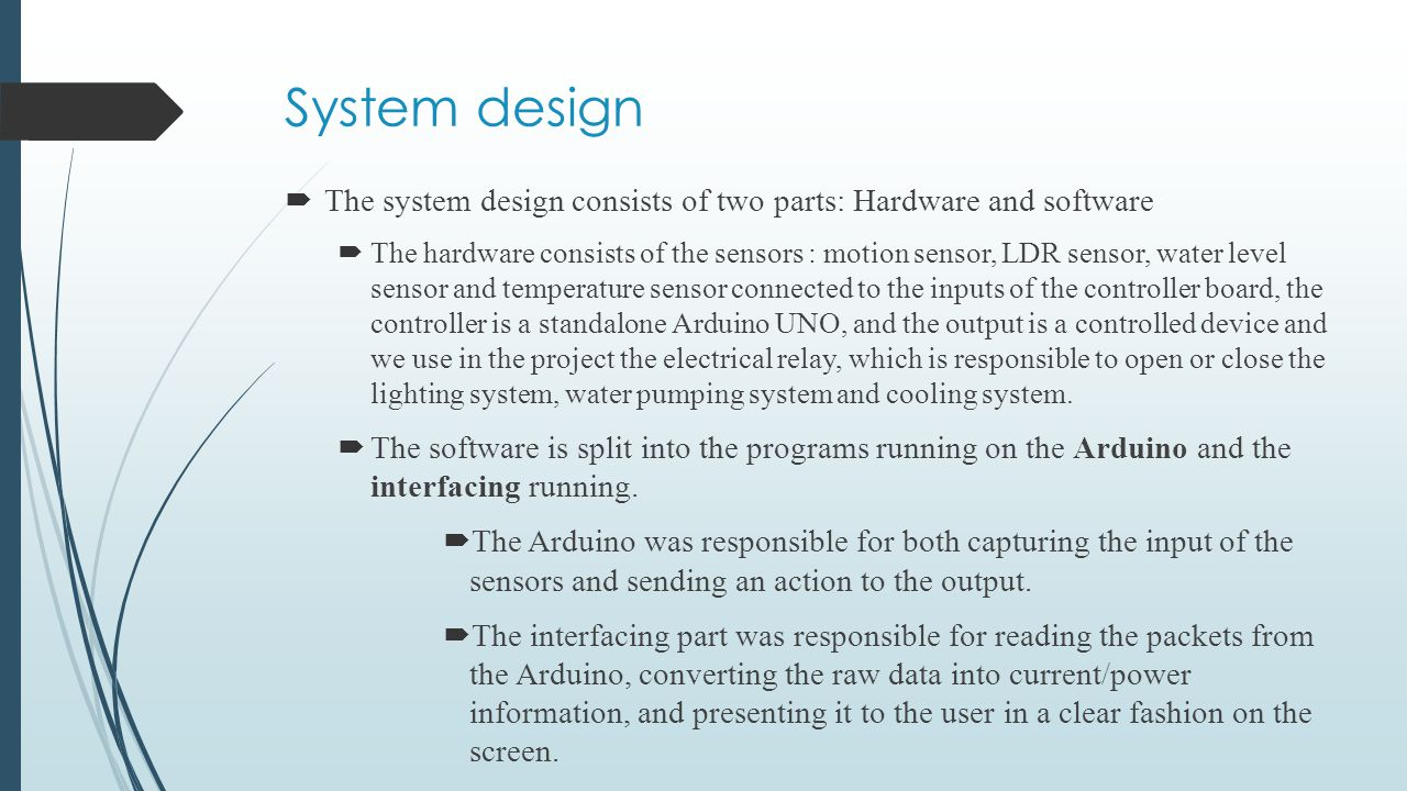 System design  The system design consists of two parts: Hardware and software  The hardware consists of the sensors : motion sensor, LDR sensor, wat