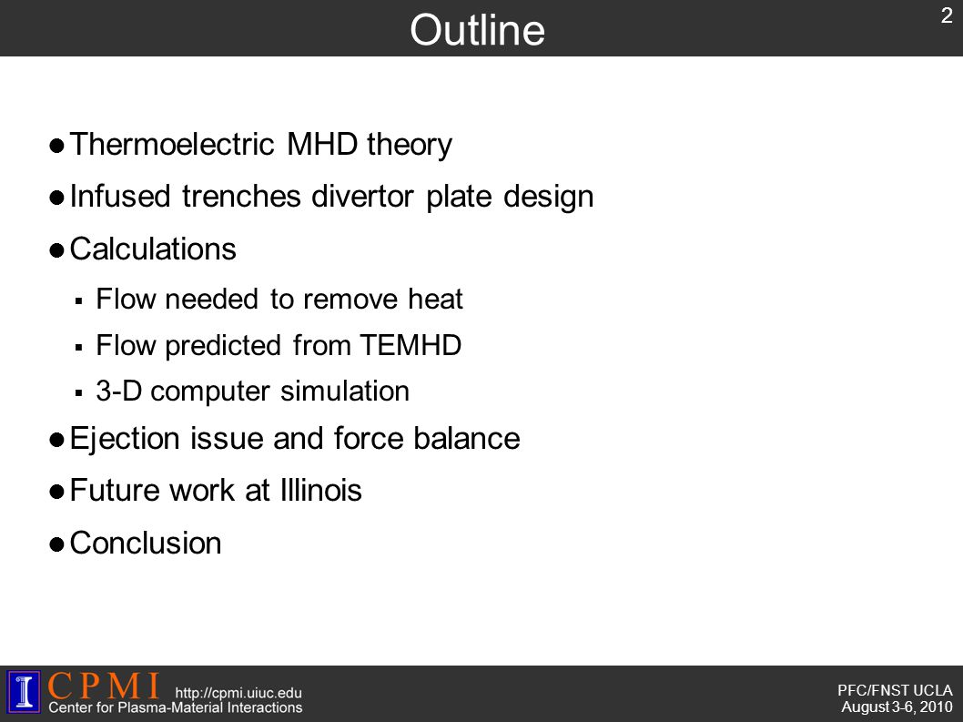 PFC/FNST UCLA August 3-6, 2010 Outline Thermoelectric MHD theory Infused trenches divertor plate design Calculations  Flow needed to remove heat  Flow predicted from TEMHD  3-D computer simulation Ejection issue and force balance Future work at Illinois Conclusion 2