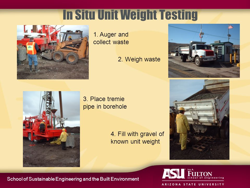 School of Sustainable Engineering and the Built Environment In Situ Unit Weight Testing 1. Auger and collect waste 3. Place tremie pipe in borehole 2.