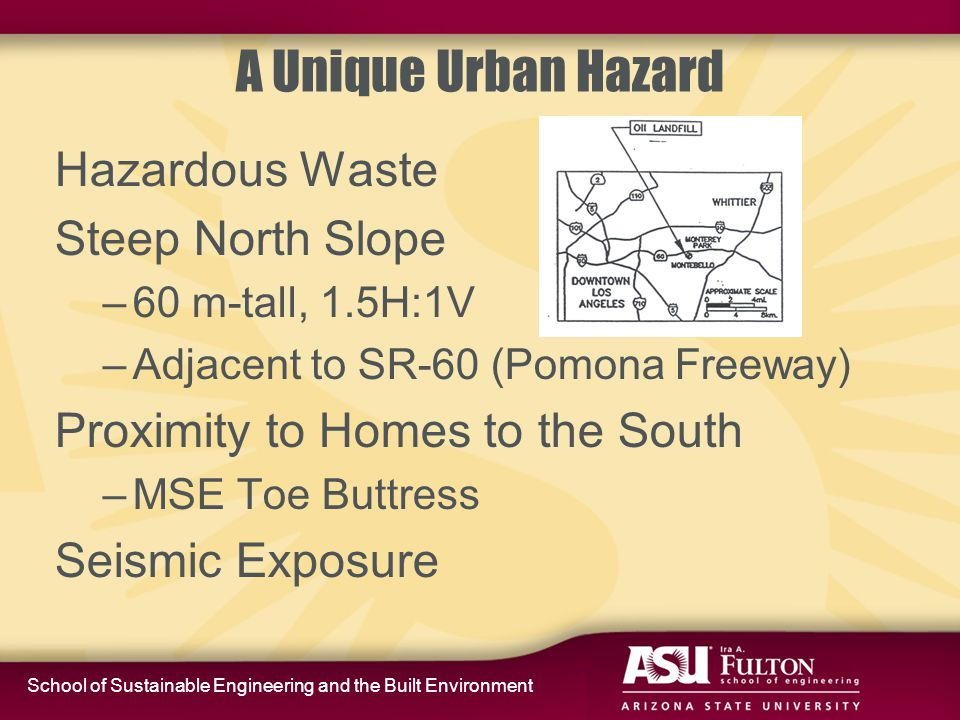 School of Sustainable Engineering and the Built Environment A Unique Urban Hazard Hazardous Waste Steep North Slope –60 m-tall, 1.5H:1V –Adjacent to SR-60 (Pomona Freeway) Proximity to Homes to the South –MSE Toe Buttress Seismic Exposure