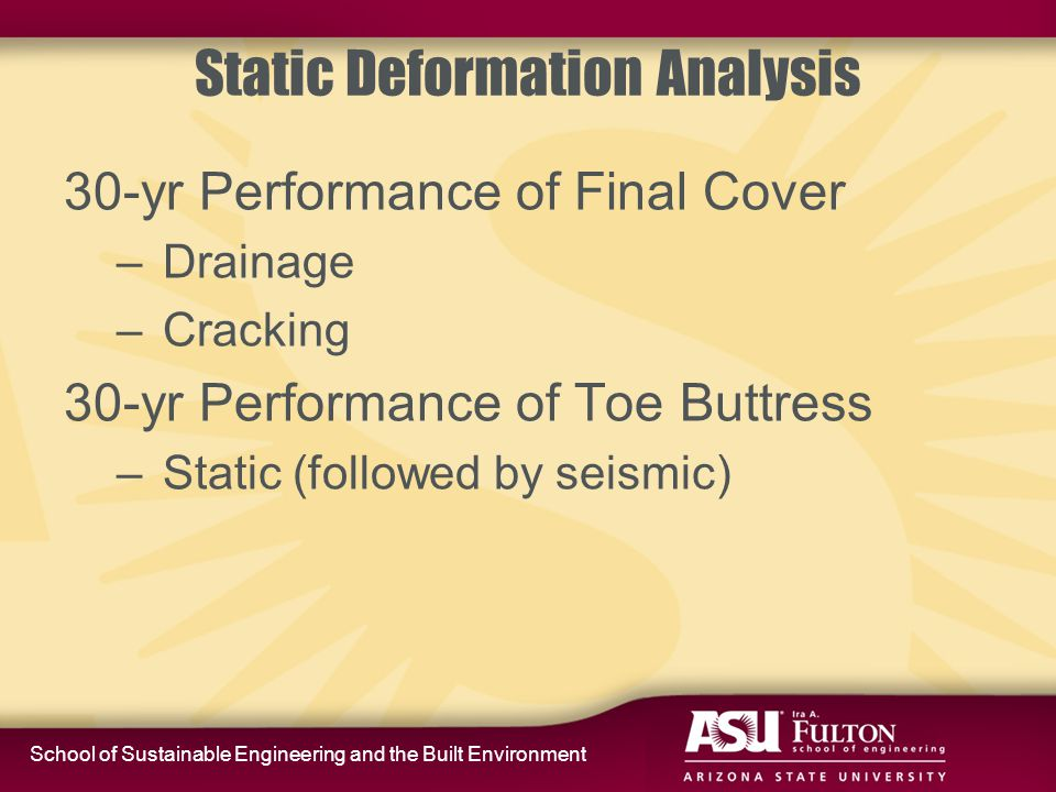 School of Sustainable Engineering and the Built Environment Static Deformation Analysis 30-yr Performance of Final Cover – Drainage – Cracking 30-yr Performance of Toe Buttress – Static (followed by seismic)