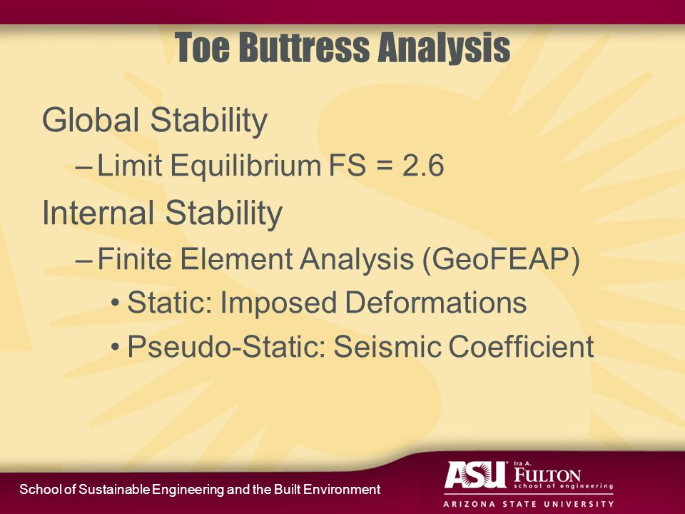 School of Sustainable Engineering and the Built Environment Toe Buttress Analysis Global Stability –Limit Equilibrium FS = 2.6 Internal Stability –Finite Element Analysis (GeoFEAP) Static: Imposed Deformations Pseudo-Static: Seismic Coefficient