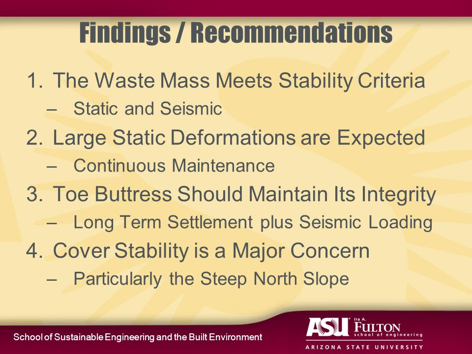 School of Sustainable Engineering and the Built Environment Findings / Recommendations 1.The Waste Mass Meets Stability Criteria –Static and Seismic 2.Large Static Deformations are Expected –Continuous Maintenance 3.Toe Buttress Should Maintain Its Integrity –Long Term Settlement plus Seismic Loading 4.Cover Stability is a Major Concern –Particularly the Steep North Slope