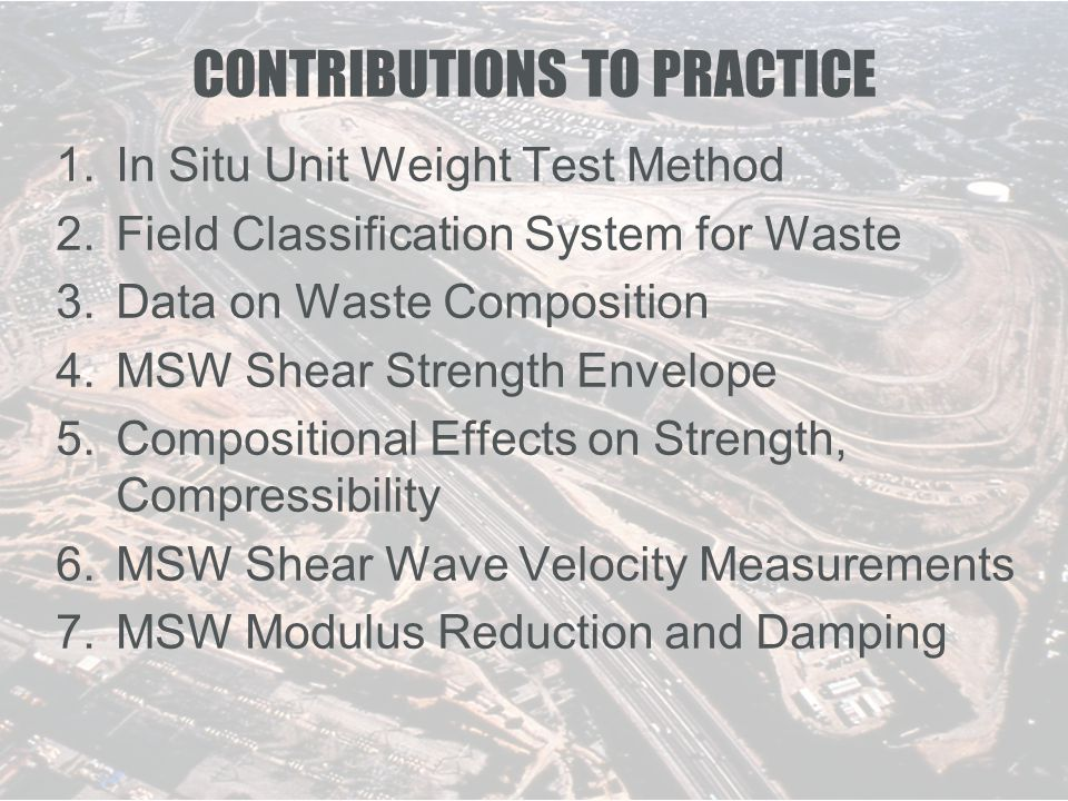 CONTRIBUTIONS TO PRACTICE 1.In Situ Unit Weight Test Method 2.Field Classification System for Waste 3.Data on Waste Composition 4.MSW Shear Strength Envelope 5.Compositional Effects on Strength, Compressibility 6.MSW Shear Wave Velocity Measurements 7.MSW Modulus Reduction and Damping