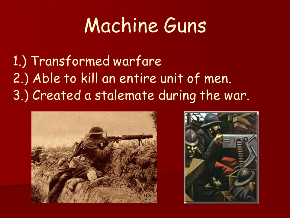Machine Guns 1.) Transformed warfare 2.) Able to kill an entire unit of men. 3.) Created a stalemate during the war.