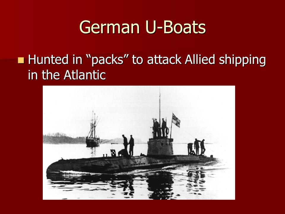 "German U-Boats Hunted in ""packs"" to attack Allied shipping in the Atlantic Hunted in ""packs"" to attack Allied shipping in the Atlantic"