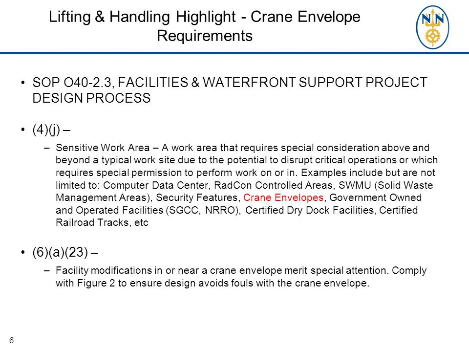 Lifting & Handling Highlight - Crane Envelope Requirements SOP O40-2.3, FACILITIES & WATERFRONT SUPPORT PROJECT DESIGN PROCESS (4)(j) – –Sensitive Work Area – A work area that requires special consideration above and beyond a typical work site due to the potential to disrupt critical operations or which requires special permission to perform work on or in.
