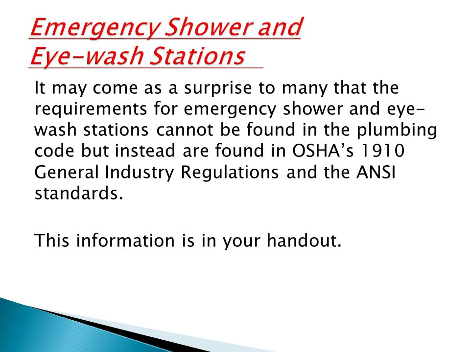 It may come as a surprise to many that the requirements for emergency shower and eye- wash stations cannot be found in the plumbing code but instead are found in OSHA's 1910 General Industry Regulations and the ANSI standards.