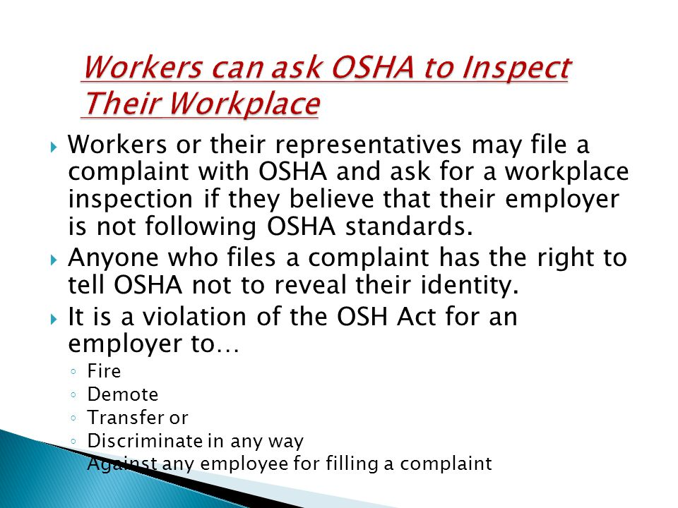  Workers or their representatives may file a complaint with OSHA and ask for a workplace inspection if they believe that their employer is not following OSHA standards.