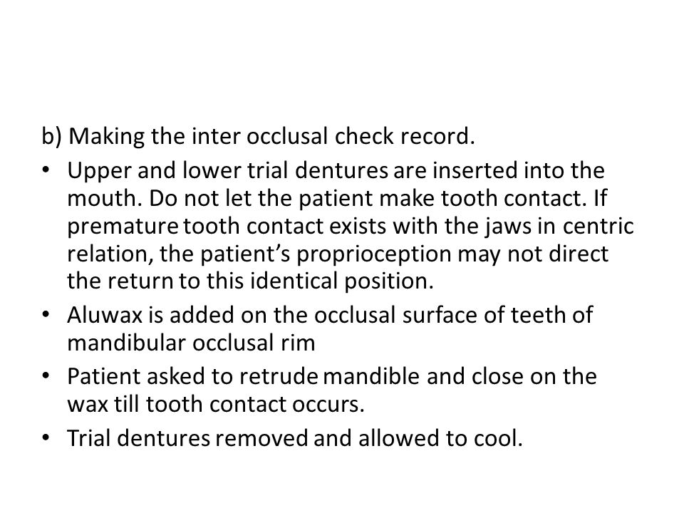 b) Making the inter occlusal check record. Upper and lower trial dentures are inserted into the mouth. Do not let the patient make tooth contact. If p