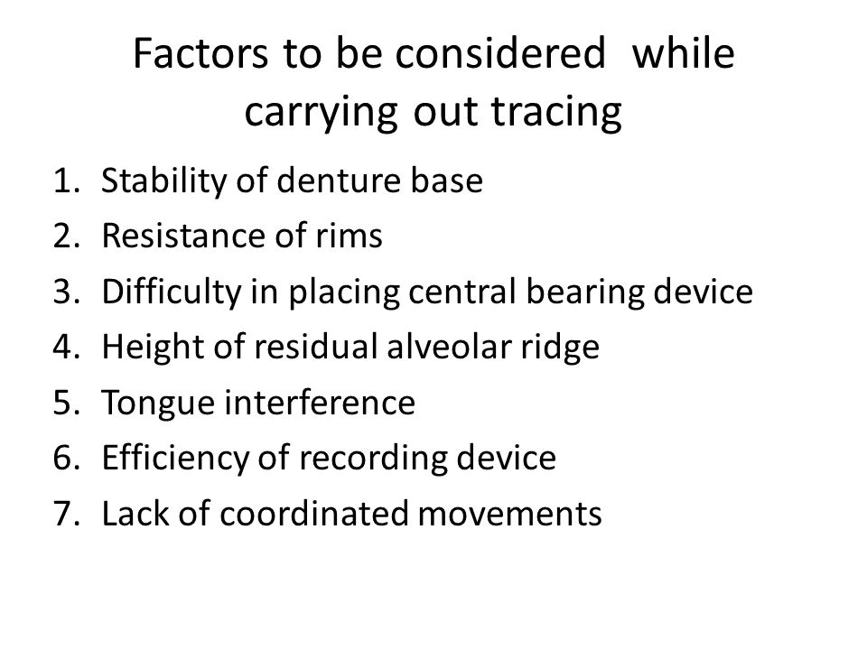 Factors to be considered while carrying out tracing 1.Stability of denture base 2.Resistance of rims 3.Difficulty in placing central bearing device 4.