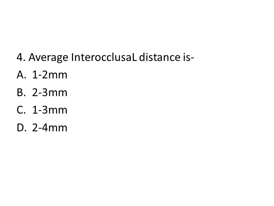 4. Average InterocclusaL distance is- A.1-2mm B.2-3mm C.1-3mm D.2-4mm