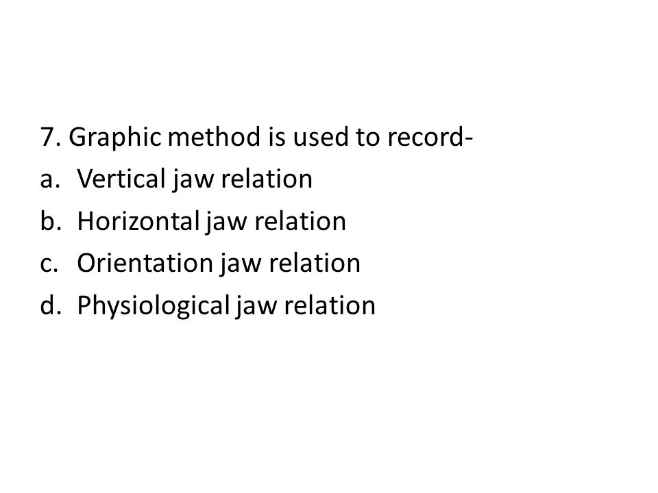 7. Graphic method is used to record- a.Vertical jaw relation b.Horizontal jaw relation c.Orientation jaw relation d.Physiological jaw relation