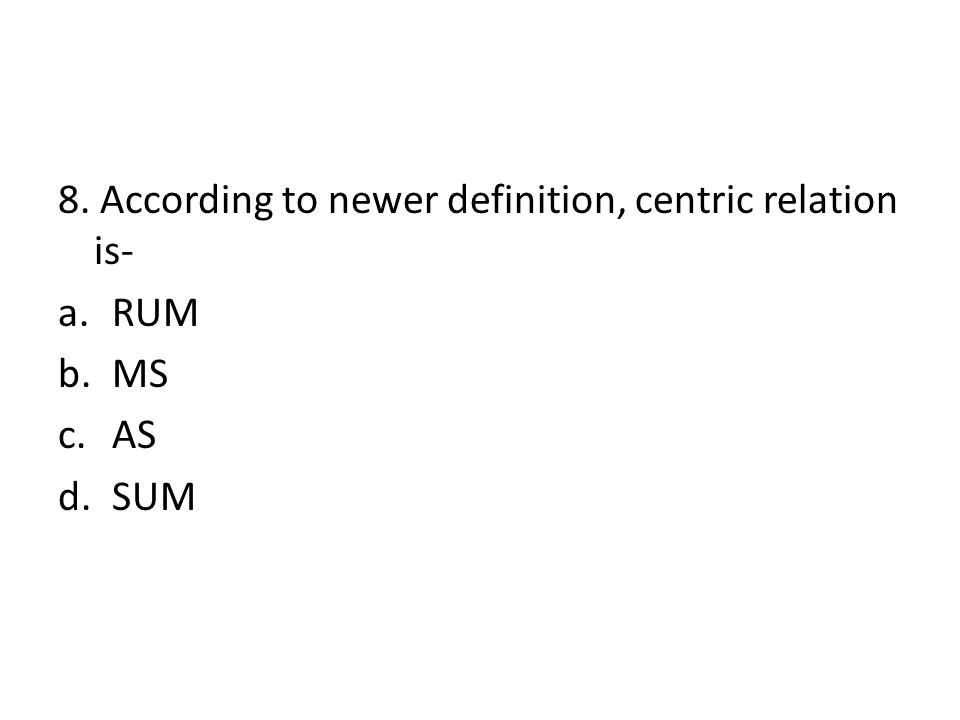 8. According to newer definition, centric relation is- a.RUM b.MS c.AS d.SUM
