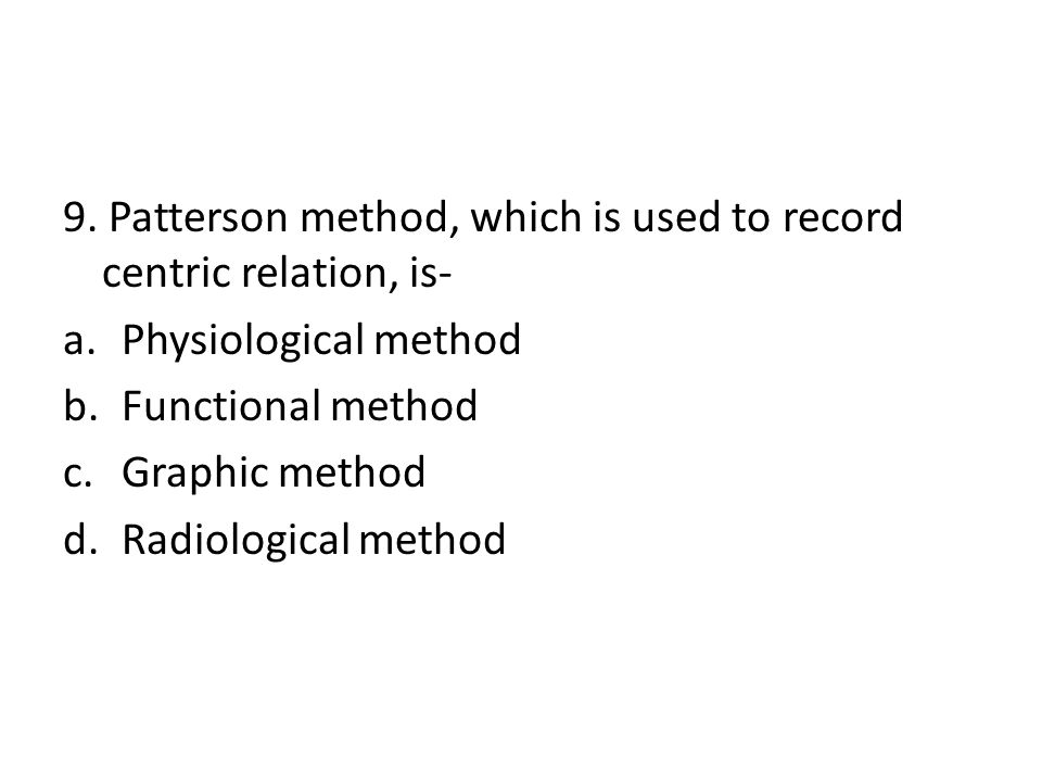 9. Patterson method, which is used to record centric relation, is- a.Physiological method b.Functional method c.Graphic method d.Radiological method