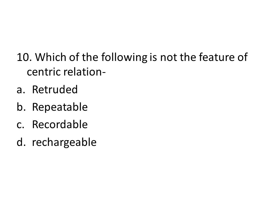 10. Which of the following is not the feature of centric relation- a.Retruded b.Repeatable c.Recordable d.rechargeable
