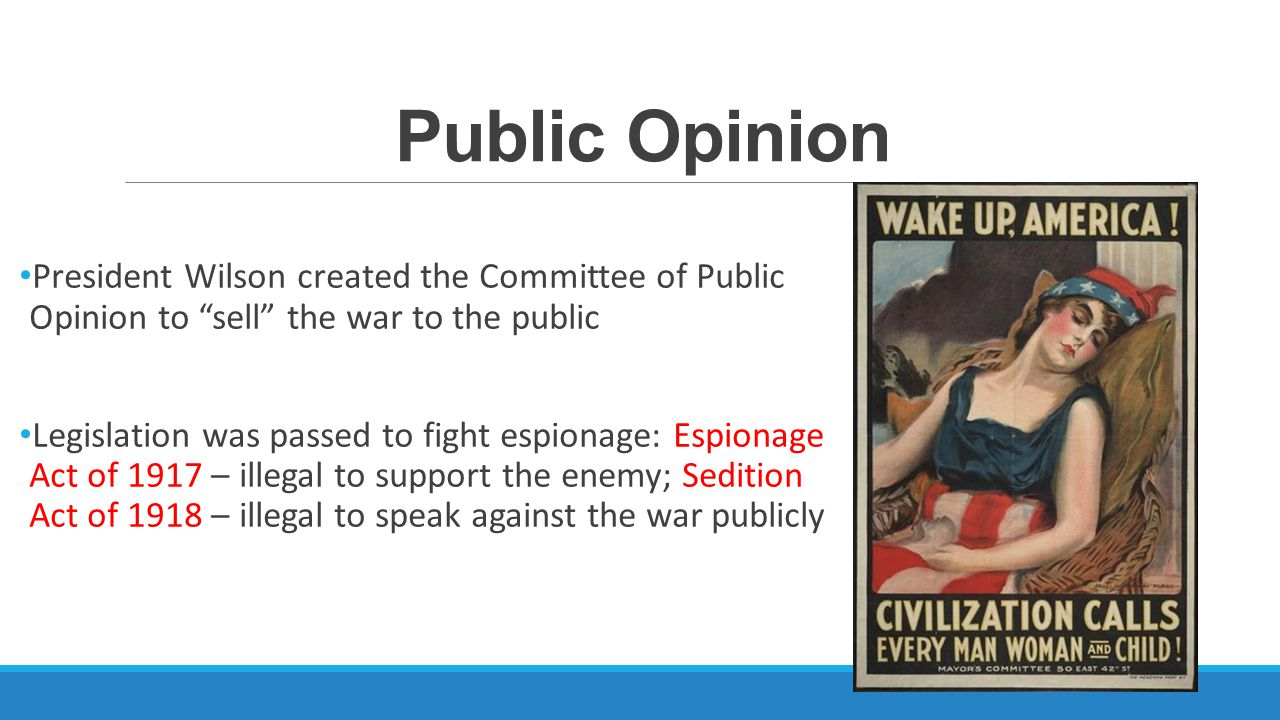 Public Opinion President Wilson created the Committee of Public Opinion to sell the war to the public Legislation was passed to fight espionage: Espionage Act of 1917 – illegal to support the enemy; Sedition Act of 1918 – illegal to speak against the war publicly