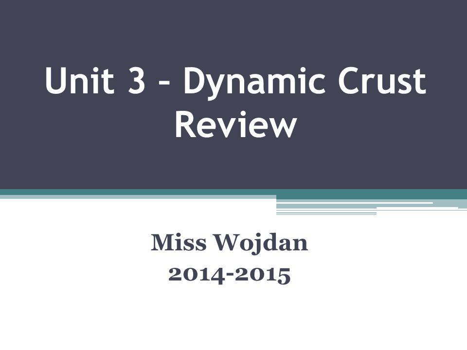 Unit 3 – Dynamic Crust Review Miss Wojdan 2014-2015