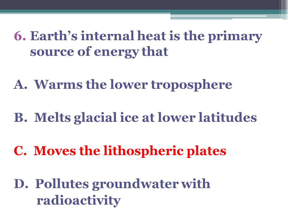 6.Earth's internal heat is the primary source of energy that A. Warms the lower troposphere B. Melts glacial ice at lower latitudes C. Moves the litho